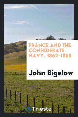France and the Confederate Navy, 1862-1868 - Bigelow, John