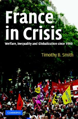 France in Crisis: Welfare, Inequality, and Globalization Since 1980 - Smith, Timothy B