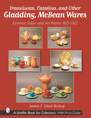 Franciscan, Catalina, and Other Gladding, McBean Wares: Ceramic Table and Art Wares 1873-1942 - Elliot-Bishop, James F