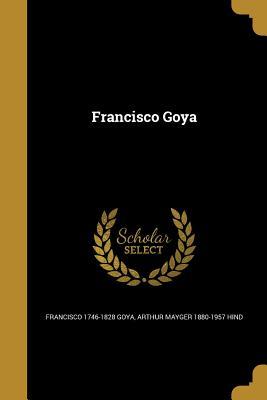 Francisco Goya - Goya, Francisco 1746-1828, and Hind, Arthur Mayger 1880-1957