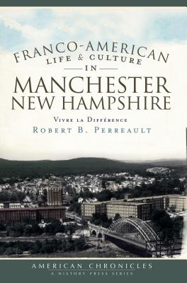 Franco-American Life & Culture in Manchester, New Hampshire: Vivre La Difference - Perreault, Robert B