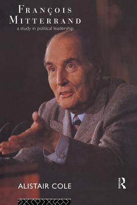 Francois Mitterrand: A Study in Political Leadership - Cole, Alistair