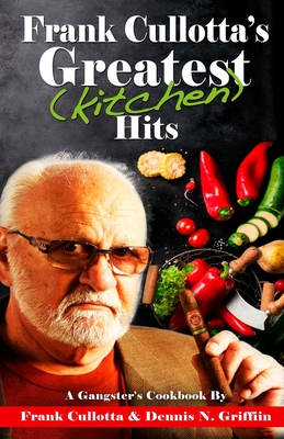 Frank Cullotta's Greatest (Kitchen) Hits: A Gangster's Cookbook - Cullotta, Frank, and Griffin, Dennis N