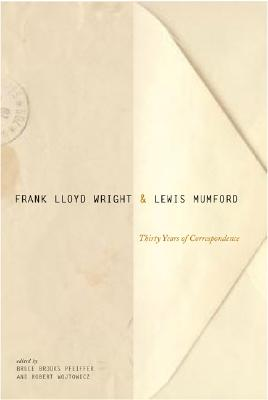 Frank Lloyd Wright & Lewis Mumford: Thirty Years of Correspondence - Wright, Frank Lloyd, and Pfieffer, Bruce Brooks, and Pfeiffer, Bruce Brooks (Editor)