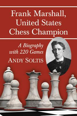 Frank Marshall, United States Chess Champion: A Biography with 220 Games - Soltis, Andy