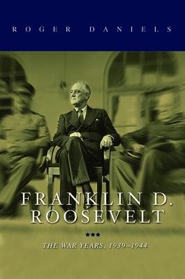 Franklin D. Roosevelt: The War Years, 1939-1945 - Daniels, Roger