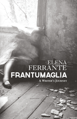 Frantumaglia: An Author's Journey Told Through Letters, Interviews, and Occasional Writings - Ferrante, Elena