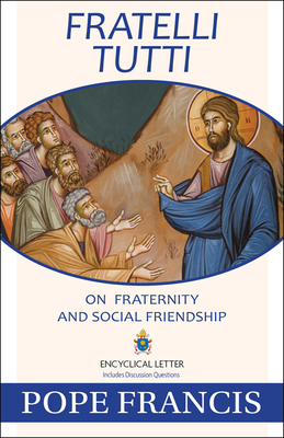 Fratelli Tutti: On Fraternity and Social Friendship - Pope Francis