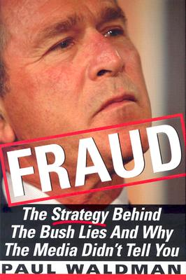 Fraud: The Strategy Behind the Bush Lies and Why the Media Didn't Tell You - Waldman, Paul, PH.D.