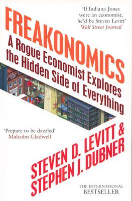 Freakonomics: A Rogue Economist Explores the Hidden Side of Everything - Levitt, Steven D., and Dubner, Stephen J.