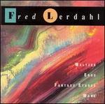 Fred Lerdahl: Waltzes; Eros; Fantasy Etudes; Wake