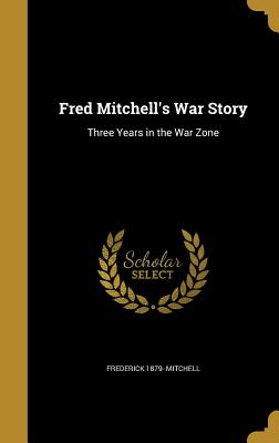 Fred Mitchell's War Story: Three Years in the War Zone - Mitchell, Frederick 1879-