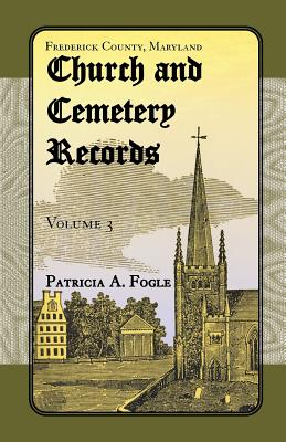 Frederick County, Maryland, Church and Cemetery Records: Volume 3 (Zion Lutheran and Mt. Tabor, Middletown) - Fogle, Patricia A