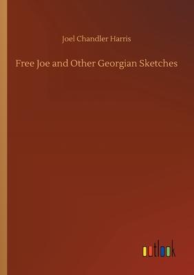 Free Joe and Other Georgian Sketches - Harris, Joel Chandler