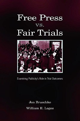 Free Press Vs. Fair Trials: Examining Publicity's Role in Trial Outcomes - Bruschte, Jon