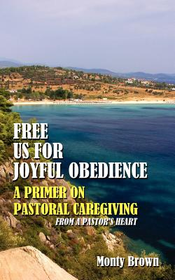 Free Us for Joyful Obedience: A Primer on Pastoral Caregiving from a Pastor's Heart - Brown, Monty