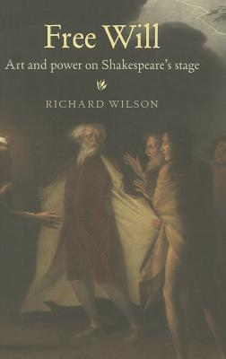 Free Will: Art and Power on Shakespeare's Stage - Wilson, Richard