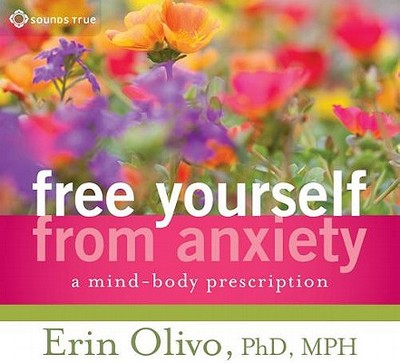 Free Yourself from Anxiety: A Mind-Body Prescription - Olivo, Erin