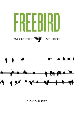 Freebird: Work Free. Live Free. - Shurtz, Rick