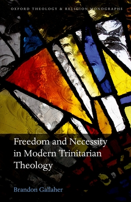 Freedom and Necessity in Modern Trinitarian Theology - Gallaher, Brandon
