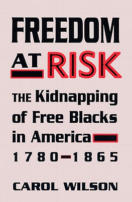 Freedom at Risk: The Kidnapping of Free Blacks in America, 1780-1865 - Wilson, Carol