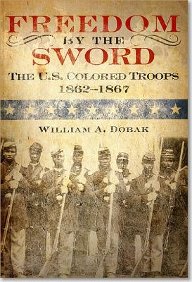 Freedom by the Sword: The U.S. Colored Troops, 1862 1867 (Paperback): The U.S. Colored Troops, 1862 1867 - Dobak, William A, and Center of Military History (U S Army) (Editor)