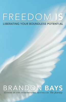 Freedom Is: Liberating Your Boundless Potential - Bays, Brandon