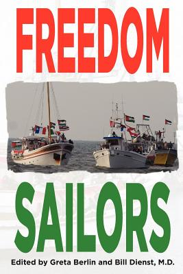 Freedom Sailors: The Maiden Voyage of the Free Gaza Movement and How We Succeeded in Spite of Ourselves. - Berlin, Greta (Editor), and Dienst MD, William L (Editor)