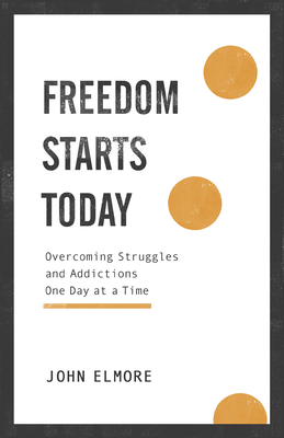 Freedom Starts Today: Overcoming Struggles and Addictions One Day at a Time - Elmore, John