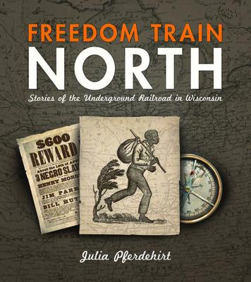 Freedom Train North: Stories of the Underground Railroad in Wisconsin - Pferdehirt, Julia