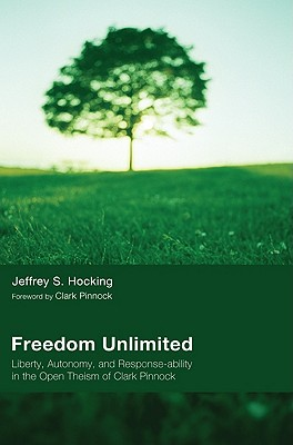 Freedom Unlimited: Liberty, Autonomy, and Response-Ability in the Open Theism of Clark Pinnock - Hocking, Jeffrey S