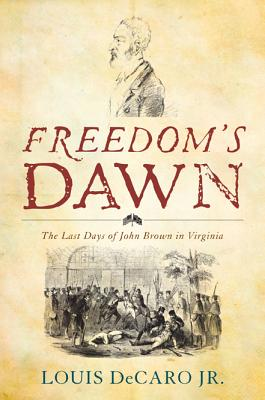 Freedom's Dawn: The Last Days of John Brown in Virginia - DeCaro, Louis Jr