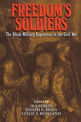 Freedom's Soldiers: The Black Military Experience in the Civil War - Berlin, Ira, and Reidy, Joseph Patrick, and Rowland, Leslie S