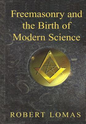 Freemasonry and the Birth of Modern Science - Lomas, Robert