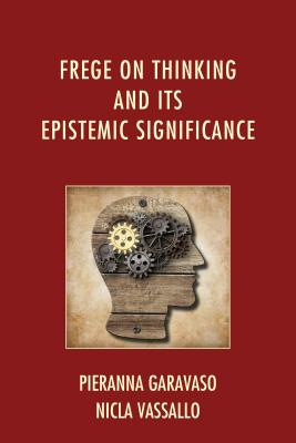Frege on Thinking and Its Epistemic Significance - Garavaso, Pieranna, and Vassallo, Nicla