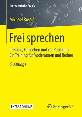 Frei Sprechen: In Radio, Fernsehen Und VOR Publikum Ein Training Fur Moderatoren Und Redner - Rossie, Michael