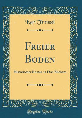 Freier Boden: Historischer Roman in Drei B?chern (Classic Reprint) - Frenzel, Karl