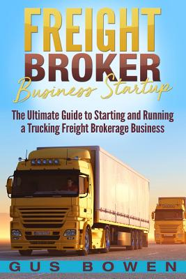 Freight Broker Business Startup: The Ultimate Guide to Starting and Running a Trucking Freight Brokerage Business - Bowen, Gus