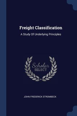 Freight Classification: A Study of Underlying Principles - Strombeck, John Frederick