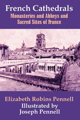 French Cathedrals, Monasteries and Abbeys and Sacred Sites of France - Pennell, Elizabeth Robins
