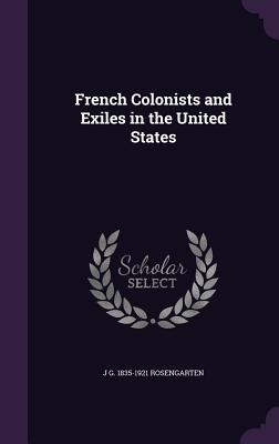 French Colonists and Exiles in the United States - Rosengarten, J G 1835-1921