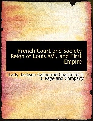 French Court and Society Reign of Louis XVI, and First Empire - Catherine Charlotte, Lady Jackson, and L C Page and Company, C Page and Company (Creator)
