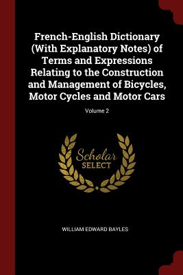 French-English Dictionary (with Explanatory Notes) of Terms and Expressions Relating to the Construction and Management of Bicycles, Motor Cycles and Motor Cars; Volume 2 - Bayles, William Edward