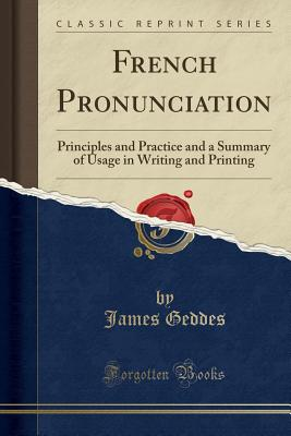 French Pronunciation: Principles and Practice and a Summary of Usage in Writing and Printing (Classic Reprint) - Geddes, James