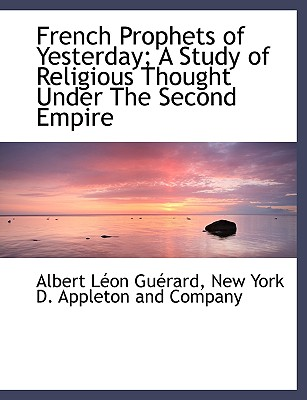 French Prophets of Yesterday; A Study of Religious Thought Under the Second Empire - Gurard, Albert Lon, and New York D Appleton and Company, York D Appleton and Company (Creator)
