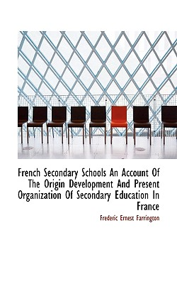 French Secondary Schools an Account of the Origin Development and Present Organization of Secondary - Farrington, Frederic Ernest
