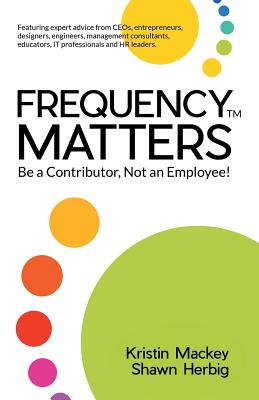 Frequency Matters (TM): Be a Contributor, Not an Employee! - Mackey, Kristin