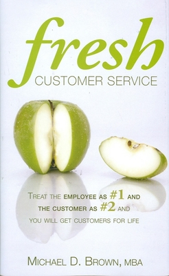 Fresh Customer Service: Treat the Employee as #1 and the Customer as #2 and You Will Get Customers for Life - Brown, Michael D, MBA