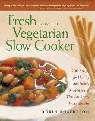 Fresh from the Vegetarian Slow Cooker: 200 Recipes for Healthy and Hearty One-Pot Meals That Are Ready When You Are - Robertson, Robin