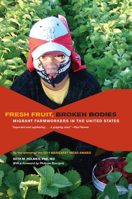 Fresh Fruit, Broken Bodies: Migrant Farmworkers in the United States - Holmes, Seth, and Bourgois, Philippe (Foreword by)